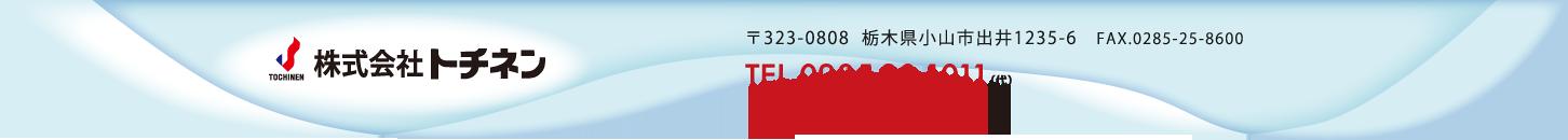 株式会社 トチネン 〒323-0808  栃木県小山市出井1235-6 FAX.0285-25-8600 TEL.0285-30-1011(代)